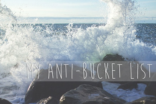 my anti bucket list